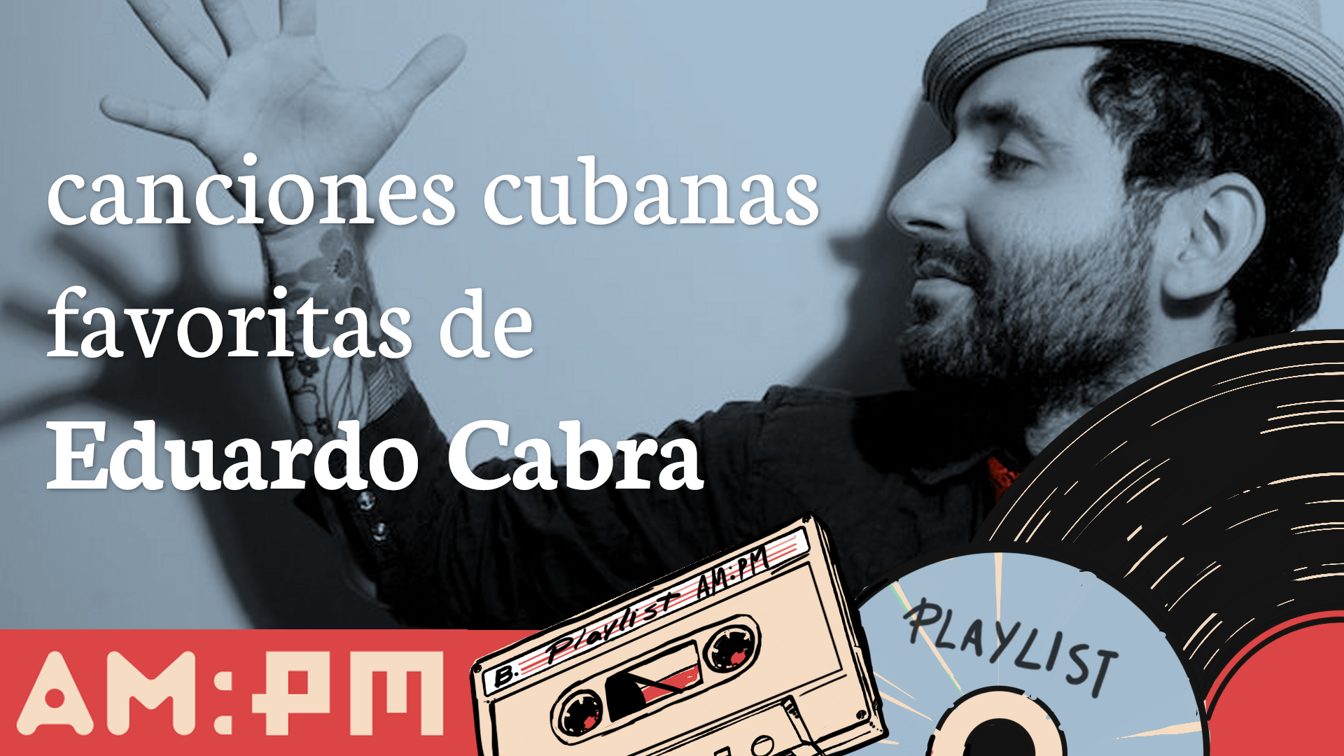 Playlist: Las canciones cubanas favoritas de Eduardo Cabra – Magazine AM:PM