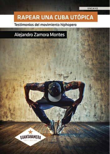 """Portada del libro """"Rapear una Cuba utópica. Testimonios del movimiento hiphopero"""" de Alejandro Zamora. Foto: Guantanamera Ediciones."""
